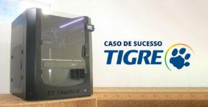 TIGRE UTILIZA A IMPRESSORA 3D TAURUS AF5 500 PARA DESENVOLVIMENTO DE NOVOS PRODUTOS